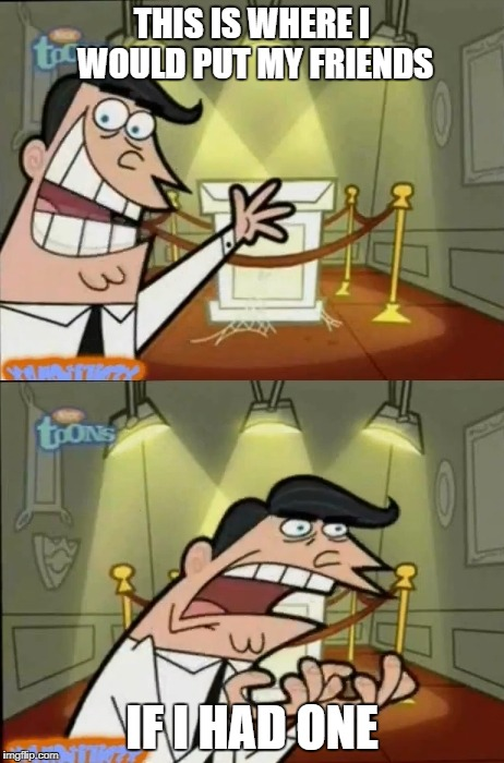 The Fairly OddParents | THIS IS WHERE I WOULD PUT MY FRIENDS IF I HAD ONE | image tagged in the fairly oddparents | made w/ Imgflip meme maker