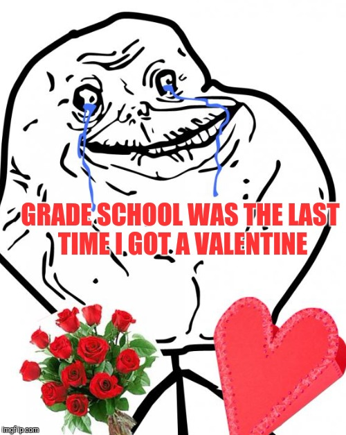 Forever alone | GRADE SCHOOL WAS THE LAST TIME I GOT A VALENTINE | image tagged in forever alone,valentine forever alone | made w/ Imgflip meme maker