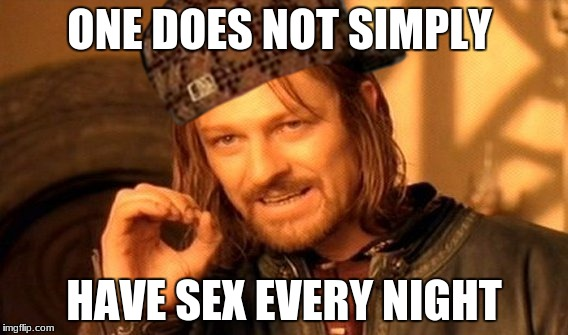 One Does Not Simply Meme | ONE DOES NOT SIMPLY HAVE SEX EVERY NIGHT | image tagged in memes,one does not simply,scumbag | made w/ Imgflip meme maker