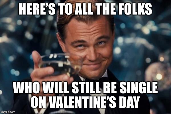 We deserve a day for ourselves too! | HERE'S TO ALL THE FOLKS WHO WILL STILL BE SINGLE ON VALENTINE'S DAY | image tagged in memes,leonardo dicaprio cheers,valentine's day | made w/ Imgflip meme maker