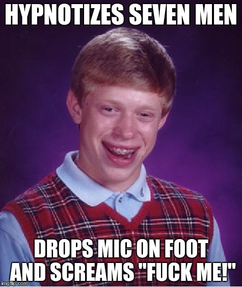 "True | HYPNOTIZES SEVEN MEN DROPS MIC ON FOOT AND SCREAMS ""F**K ME!"" 