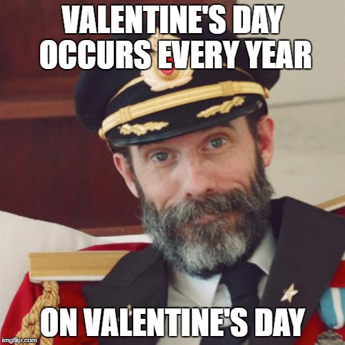 It's Valentine's Day...all day | VALENTINE'S DAY OCCURS EVERY YEAR ON VALENTINE'S DAY | image tagged in memes,captain obvious,dank memes,funny,valentine's day,bad puns | made w/ Imgflip meme maker