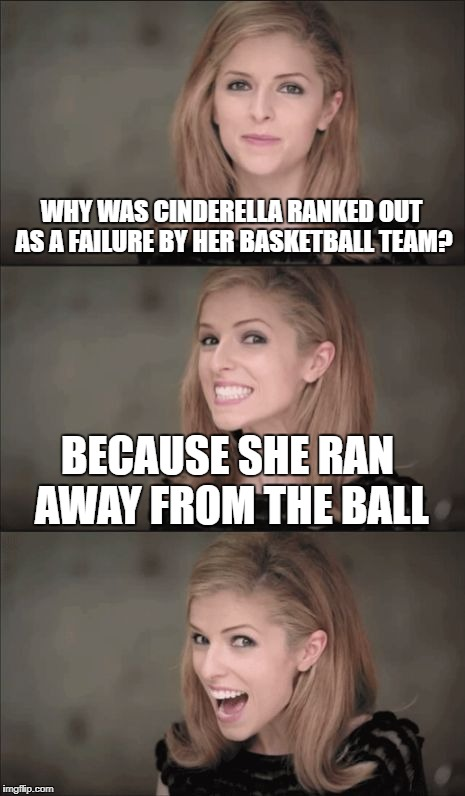 Fairy Tale Week, a socrates and Red Riding Hood event: 12 - 19 February | WHY WAS CINDERELLA RANKED OUT AS A FAILURE BY HER BASKETBALL TEAM? BECAUSE SHE RAN AWAY FROM THE BALL | image tagged in memes,bad pun anna kendrick,dank memes,bad puns,funny,fairy tale week | made w/ Imgflip meme maker