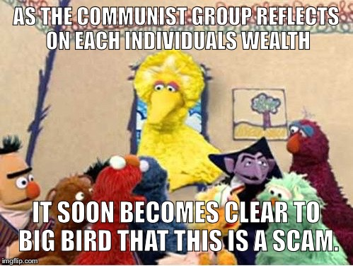 AS THE COMMUNIST GROUP REFLECTS ON EACH INDIVIDUALS WEALTH IT SOON BECOMES CLEAR TO BIG BIRD THAT THIS IS A SCAM. | image tagged in dog urine | made w/ Imgflip meme maker