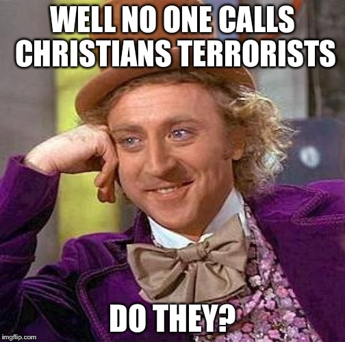 WELL NO ONE CALLS CHRISTIANS TERRORISTS DO THEY? | image tagged in memes,creepy condescending wonka | made w/ Imgflip meme maker