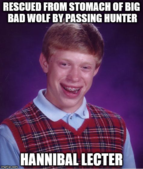 Bad Luck Brian Meme | RESCUED FROM STOMACH OF BIG BAD WOLF BY PASSING HUNTER HANNIBAL LECTER | image tagged in memes,bad luck brian,fairy tale week | made w/ Imgflip meme maker