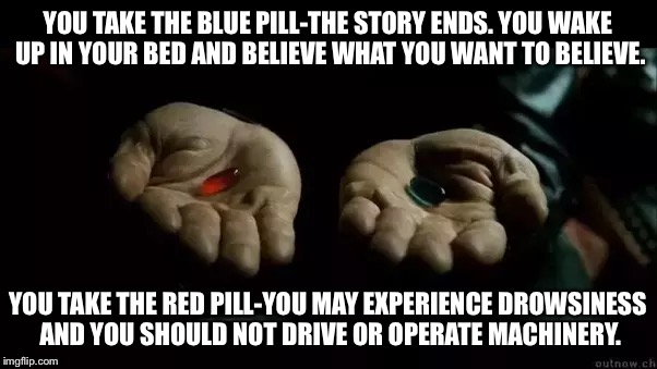 This pill is liiiiiiiiiitt | YOU TAKE THE BLUE PILL-THE STORY ENDS. YOU WAKE UP IN YOUR BED AND BELIEVE WHAT YOU WANT TO BELIEVE. YOU TAKE THE RED PILL-YOU MAY EXPERIENC | image tagged in red pill blue pill,the matrix,dui,sleepy | made w/ Imgflip meme maker