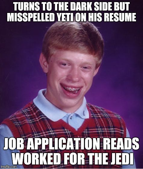 Bad Luck Brian Meme | TURNS TO THE DARK SIDE BUT MISSPELLED YETI ON HIS RESUME JOB APPLICATION READS WORKED FOR THE JEDI | image tagged in memes,bad luck brian | made w/ Imgflip meme maker