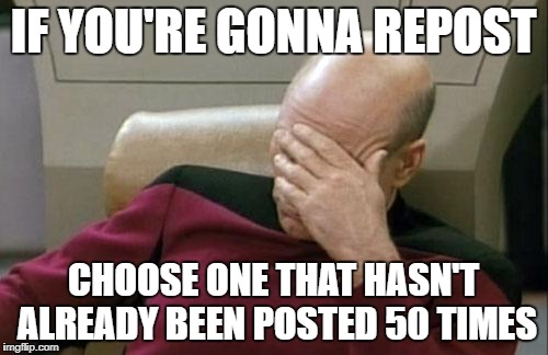 Captain Picard Facepalm Meme | IF YOU'RE GONNA REPOST CHOOSE ONE THAT HASN'T ALREADY BEEN POSTED 50 TIMES | image tagged in memes,captain picard facepalm | made w/ Imgflip meme maker