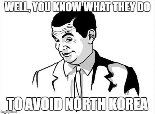 WELL, YOU KNOW WHAT THEY DO TO AVOID NORTH KOREA | made w/ Imgflip meme maker