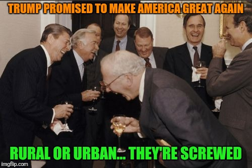 Laughing Men In Suits Meme | TRUMP PROMISED TO MAKE AMERICA GREAT AGAIN RURAL OR URBAN... THEY'RE SCREWED | image tagged in memes,laughing men in suits | made w/ Imgflip meme maker
