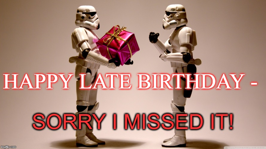 SORRY I MISSED IT! HAPPY LATE BIRTHDAY - | image tagged in stormtrooper gift | made w/ Imgflip meme maker