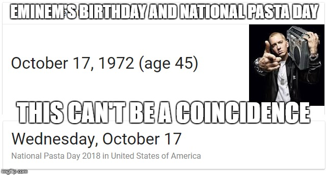 eminem's birthday | EMINEM'S BIRTHDAY AND NATIONAL PASTA DAY THIS CAN'T BE A COINCIDENCE | image tagged in eminem,pasta | made w/ Imgflip meme maker