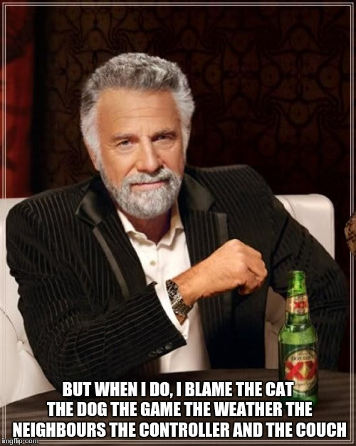 The Most Interesting Man In The World Meme | I DONT ALWAYS GAME BUT WHEN I DO, I BLAME THE CAT THE DOG THE GAME THE WEATHER THE NEIGHBOURS THE CONTROLLER AND THE COUCH | image tagged in memes,the most interesting man in the world,scumbag | made w/ Imgflip meme maker