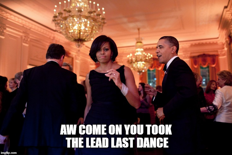 Last dance | AW COME ON YOU TOOK THE LEAD LAST DANCE | image tagged in pissed off obama | made w/ Imgflip meme maker