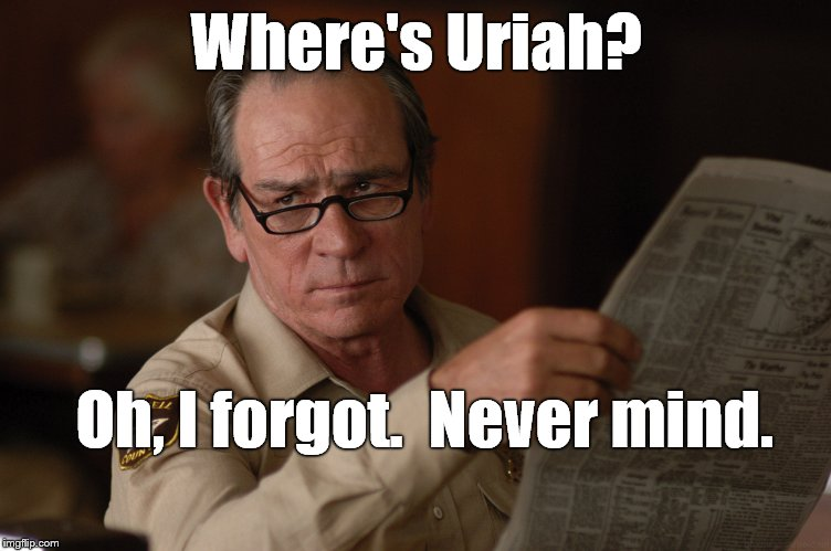 say what? | Where's Uriah? Oh, I forgot.  Never mind. | image tagged in say what | made w/ Imgflip meme maker