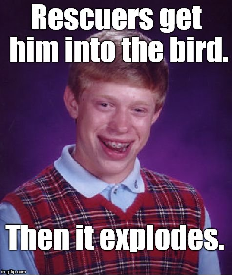 Bad Luck Brian Meme | Rescuers get him into the bird. Then it explodes. | image tagged in memes,bad luck brian | made w/ Imgflip meme maker