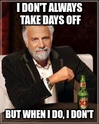 I don't always... | I DON'T ALWAYS TAKE DAYS OFF BUT WHEN I DO, I DON'T | image tagged in i don't always | made w/ Imgflip meme maker