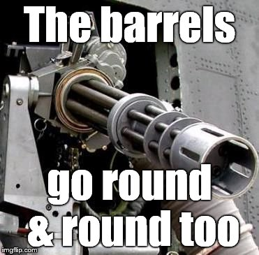The barrels go round & round too | made w/ Imgflip meme maker