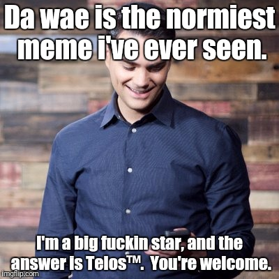 Da wae is the normiest meme i've ever seen. I'm a big f**kin star, and the answer is Telos™.  You're welcome. | made w/ Imgflip meme maker