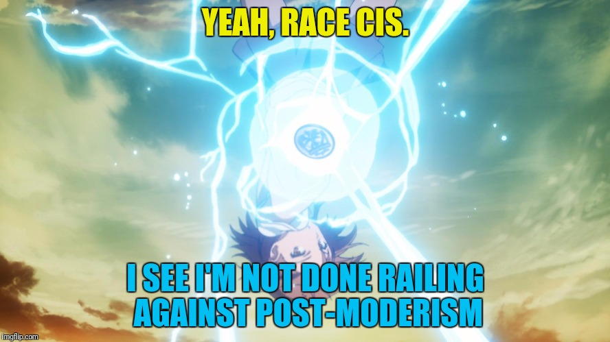 YEAH, RACE CIS. I SEE I'M NOT DONE RAILING AGAINST POST-MODERISM | made w/ Imgflip meme maker