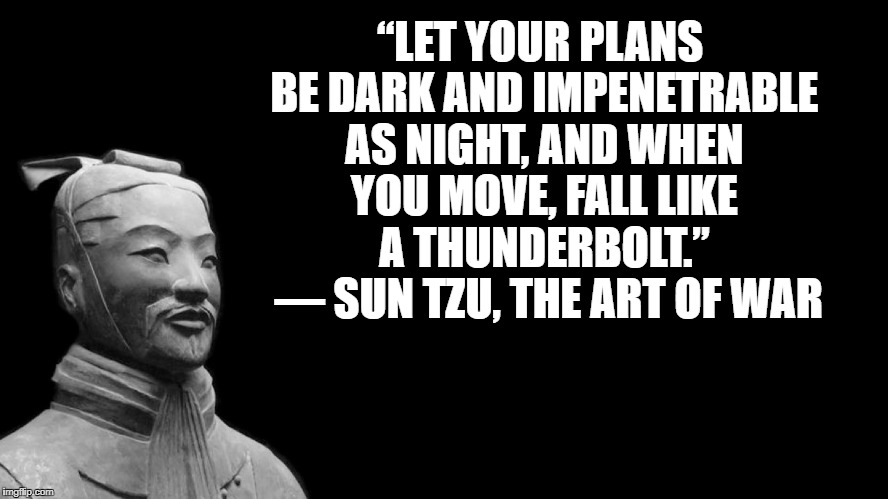 "Sun Tzu |  ""LET YOUR PLANS BE DARK AND IMPENETRABLE AS NIGHT, AND WHEN YOU MOVE, FALL LIKE A THUNDERBOLT.""  ― SUN TZU, THE ART OF WAR 