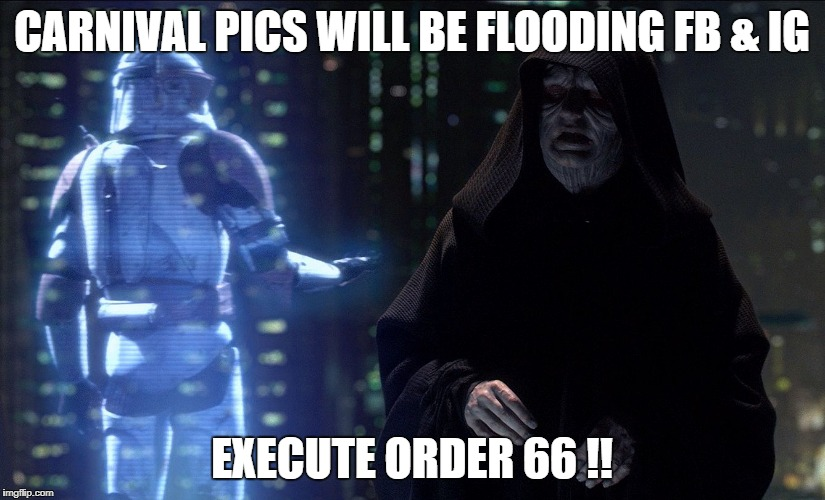 Execute Order 66 | CARNIVAL PICS WILL BE FLOODING FB & IG EXECUTE ORDER 66 !! | image tagged in execute order 66 | made w/ Imgflip meme maker
