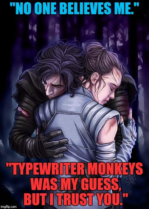 """NO ONE BELIEVES ME."" ""TYPEWRITER MONKEYS WAS MY GUESS, BUT I TRUST YOU."" 