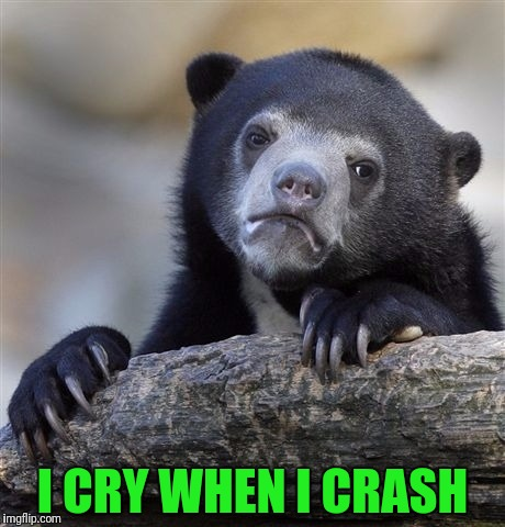 Confession Bear Meme | I CRY WHEN I CRASH | image tagged in memes,confession bear | made w/ Imgflip meme maker