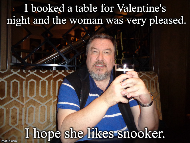 Valentine's Day | I booked a table for Valentine's night and the woman was very pleased. I hope she likes snooker. | image tagged in valentine's day,romance | made w/ Imgflip meme maker