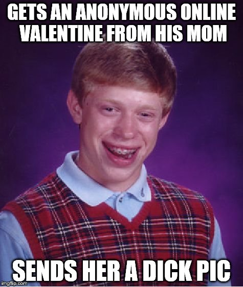 Bad Luck Brian Meme | GETS AN ANONYMOUS ONLINE VALENTINE FROM HIS MOM SENDS HER A DICK PIC | image tagged in memes,bad luck brian | made w/ Imgflip meme maker
