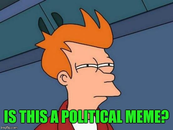 Futurama Fry Meme | IS THIS A POLITICAL MEME? | image tagged in memes,futurama fry | made w/ Imgflip meme maker