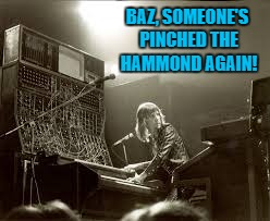 BAZ, SOMEONE'S PINCHED THE HAMMOND AGAIN! | made w/ Imgflip meme maker