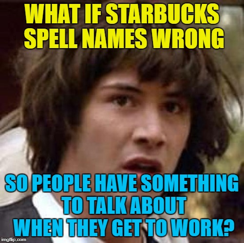WHAT IF STARBUCKS SPELL NAMES WRONG SO PEOPLE HAVE SOMETHING TO TALK ABOUT WHEN THEY GET TO WORK? | made w/ Imgflip meme maker