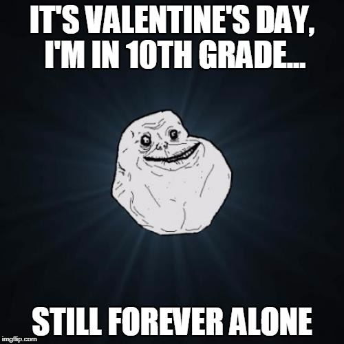 Happy Valentine's Day! (even though mine sucks) | IT'S VALENTINE'S DAY, I'M IN 10TH GRADE... STILL FOREVER ALONE | image tagged in memes,forever alone,funny,valentine's day,love,high school | made w/ Imgflip meme maker