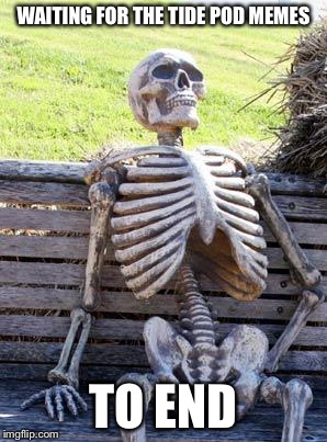 Waiting Skeleton Meme | WAITING FOR THE TIDE POD MEMES TO END | image tagged in memes,waiting skeleton | made w/ Imgflip meme maker