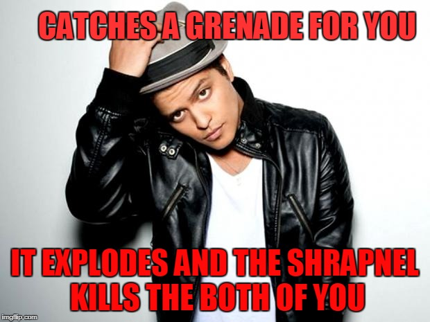 CATCHES A GRENADE FOR YOU IT EXPLODES AND THE SHRAPNEL KILLS THE BOTH OF YOU | image tagged in bruno mars | made w/ Imgflip meme maker