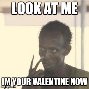 Look At Me Meme | LOOK AT ME IM YOUR VALENTINE NOW | image tagged in memes,look at me | made w/ Imgflip meme maker