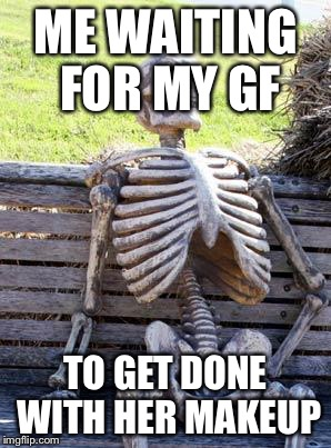 Waiting Skeleton Meme | ME WAITING FOR MY GF TO GET DONE WITH HER MAKEUP | image tagged in memes,waiting skeleton | made w/ Imgflip meme maker