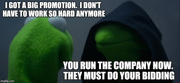 Evil Kermit Meme | I GOT A BIG PROMOTION.  I DON'T HAVE TO WORK SO HARD ANYMORE YOU RUN THE COMPANY NOW. THEY MUST DO YOUR BIDDING | image tagged in memes,evil kermit | made w/ Imgflip meme maker