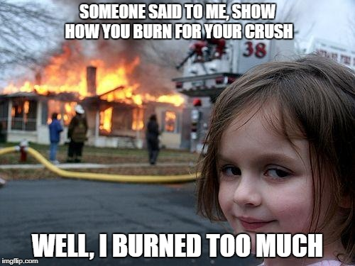 Disaster Girl Meme | SOMEONE SAID TO ME, SHOW HOW YOU BURN FOR YOUR CRUSH WELL, I BURNED TOO MUCH | image tagged in memes,disaster girl | made w/ Imgflip meme maker