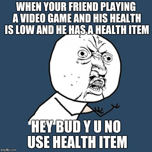 Y U No Meme | WHEN YOUR FRIEND PLAYING A VIDEO GAME AND HIS HEALTH IS LOW AND HE HAS A HEALTH ITEM HEY BUD Y U NO USE HEALTH ITEM | image tagged in memes,y u no | made w/ Imgflip meme maker