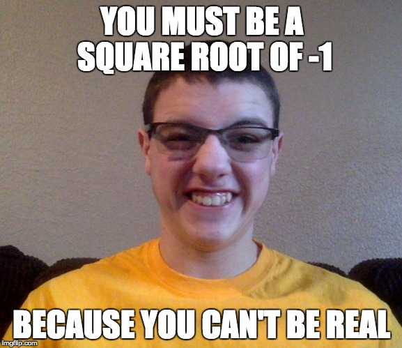 Cheezy Pickup Line Guy | YOU MUST BE A SQUARE ROOT OF -1 BECAUSE YOU CAN'T BE REAL | image tagged in cheezy,cringe,front page,math,nerd,next | made w/ Imgflip meme maker