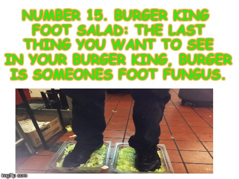 burger king foot salad | NUMBER 15. BURGER KING FOOT SALAD: THE LAST THING YOU WANT TO SEE IN YOUR BURGER KING, BURGER IS SOMEONES FOOT FUNGUS. | image tagged in burger king,salad,dank memes | made w/ Imgflip meme maker