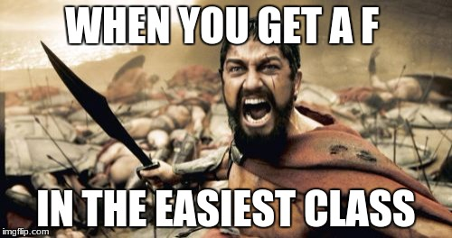Sparta Leonidas Meme | WHEN YOU GET A F IN THE EASIEST CLASS | image tagged in memes,sparta leonidas | made w/ Imgflip meme maker