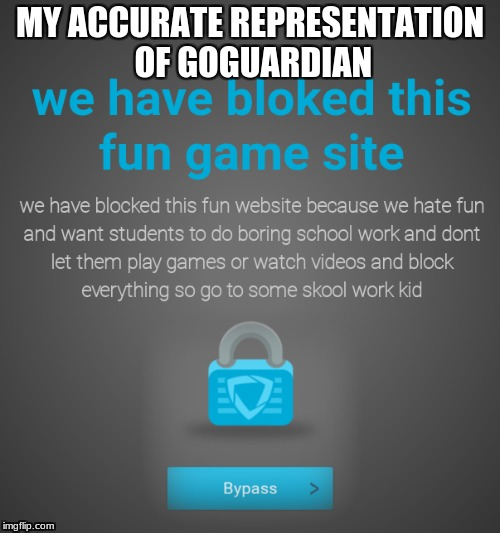 stop goguardian 2018 | MY ACCURATE REPRESENTATION OF GOGUARDIAN | image tagged in go guardian | made w/ Imgflip meme maker