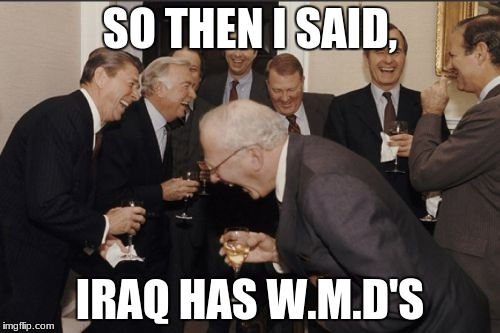 Bush at it again | SO THEN I SAID, IRAQ HAS W.M.D'S | image tagged in memes,laughing men in suits | made w/ Imgflip meme maker