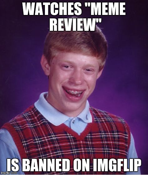 "Bad Luck Brian Meme | WATCHES ""MEME REVIEW"" IS BANNED ON IMGFLIP 