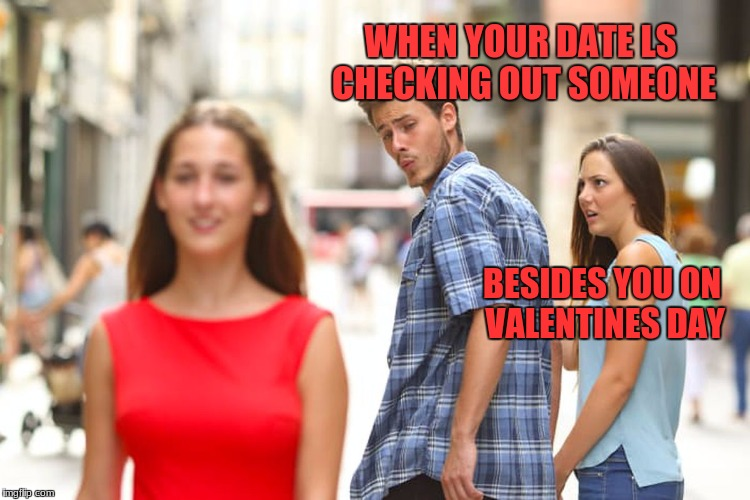 Distracted Boyfriend Meme | WHEN YOUR DATE LS CHECKING OUT SOMEONE BESIDES YOU ON VALENTINES DAY | image tagged in memes,distracted boyfriend | made w/ Imgflip meme maker