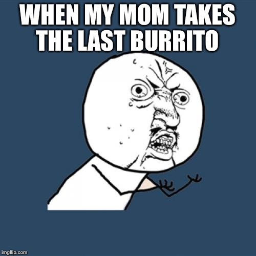 Y U No Meme | WHEN MY MOM TAKES THE LAST BURRITO | image tagged in memes,y u no | made w/ Imgflip meme maker